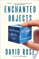 Enchanted Objects : media lab scientist imagines how everyday objects can...