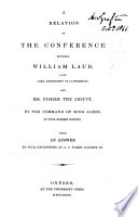 A Relation of the Conference Between William Laud, Late Lrd Archbishop of Canterbury and Mr. Fisher the Jesuit, by the Command of King James