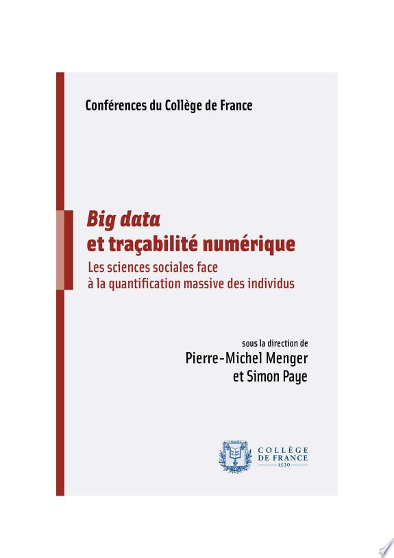 Big data et traçabilité numérique : les sciences sociales face à la quantification massive des individus / sous la direction de Pierre-Michel Menger et Simon Paye ; avec les contributions de Jean-Samuel Beuscart, Dominique Boullier, Franck Cochoy... [et al.].- Paris : Collège de France , DL 2017