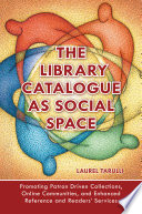 The Library Catalogue as Social Space  Promoting Patron Driven Collections  Online Communities  and Enhanced Reference and Readers  Services