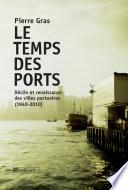 Le Temps Des Ports, Déclin Et Renaissance Des Villes Portuaires, 1940-2010 par Pierre Gras
