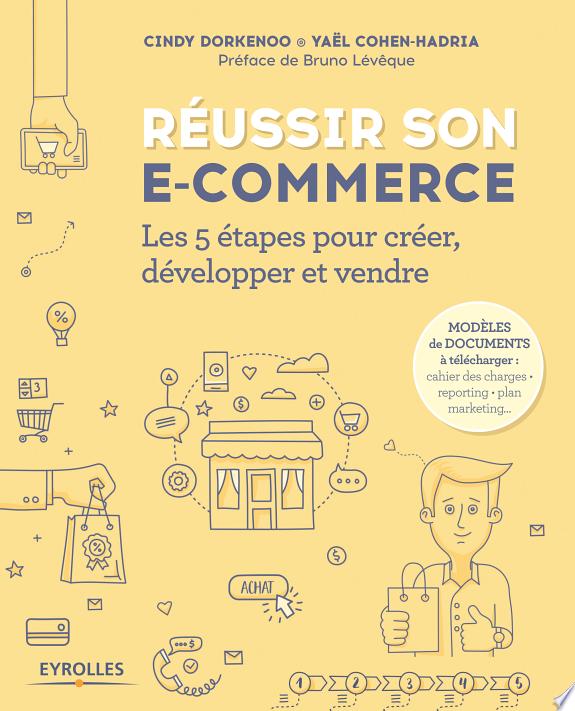 Réussir son e-commerce : les 5 étapes pour créer, développer et vendre / Cindy Dorkenoo, Yaël Cohen-Hadria ; préface de Bruno Lévêque.- Paris : Eyrolles , DL 2017