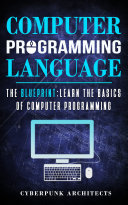 COMPUTER PROGRAMMING LANGUAGES: THE BLUEPRINT Learn The Basics Of Computer Programming