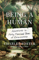 Being a Human: Adventures in Forty Thousand Years of Consciousness