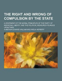 The Right and Wrong of Compulsion by the State  a Statement of the Moral Principles of the Party of Individual Liberty  and the Political Measures Fou