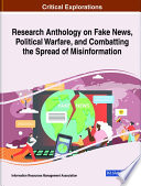 Research Anthology on Fake News, Political Warfare, and Combatting the Spread of Misinformation