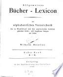 Allgemeines B  cher Lexicon oder alphabetisches Verzeichniss der in Deutschland und den angrenzenden L  ndern gedruckten B  cher  nach beygesetzten Verlegern und Preisen