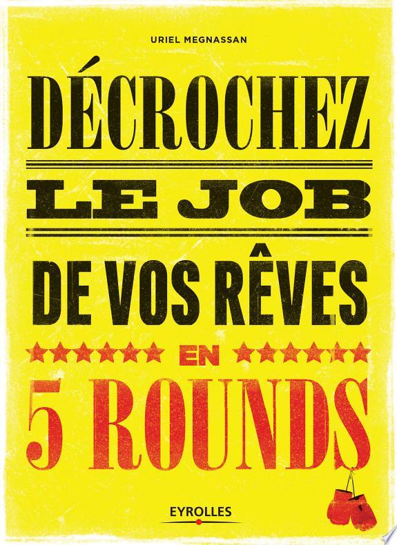 Décrochez le job de vos rêves en cinq rounds ! : préparez-vous à mettre KO Madame Recherche-d'Emploi-Classique et Monsieur Conseil-Bidon... / Uriel Megnassan ; préface de Hervé Bommelaer.- Paris : Eyrolles , DL 2017