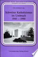 Schweizer Katholizismus im Umbruch 1945-1990