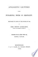 Apologetic Lectures on the Fundamental Truths of Christianity  Delivered in Leipsic in the winter of 1864  Translated from the third edition by S  Taylor