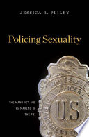 Policing sexuality : the Mann Act and the making of the FBI / Jessica R. Pliley.