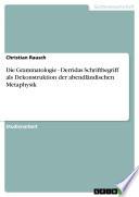 Die Grammatologie - Derridas Schriftbegriff als Dekonstruktion der abendländischen Metaphysik