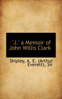 J. a Memoir of John Willis Clark