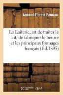 La Laiterie, Art de Traiter Le Lait, de Fabriquer Le Beurre Et Les Principaux Fromages Francais
