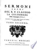 Sermoni sacri del R.P. Claudio La Colombiere della Compagnia di Gesū. Nuouamente tradotti dalla lingua francese nell'italiana, e diuisi in due tomi. Tomo primo (-secondo)