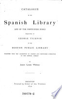 Catalogue Of The Spanish Library And Of The Portuguese Books Bequeathed By George Ticknor To The Boston Public Library Together With The Collection Of Spanish And Portuguese Literature In The General Library