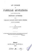 An index to familiar quotations selected principally from British authors  with parallel passages from various writers  by J C  Grocott