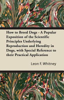 How to Breed Dogs   A Popular Exposition of the Scientific Principles Underlying Reproduction and Heredity in Dogs  with Special Reference to Their Practical Application