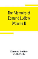 The Memoirs of Edmund Ludlow, Lieutenant-general of the Horse in the Army of the Commonwealth of England, 1625-1672 Of Great Significance And Value