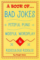 A Book of Bad Jokes  Pitiful Puns  Woeful Wordplay and Ridiculous Riddles