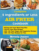 Complete 5 Ingredients Or Less Air Fryer Cookbook Learn 550 New Quick And Easy Air Fryer Ketogenic Vegan And Vegetarian Recipes For Two And For Co