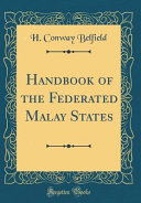 Handbook of the Federated Malay States (Classic Reprint) Federated Malay States Of The Malay Peninsula Consist