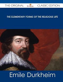 The Elementary Forms of the Religious Life   the Original Classic Edition