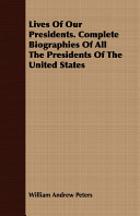 Lives of Our Presidents  Complete Biographies of All the Presidents of the United States