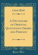 A Dictionary of Oriental Quotations  Arabic and Persian   Classic Reprint