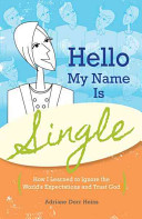Hello  My Name Is Single  How I Learned to Ignore the World s Expectations and Trust God