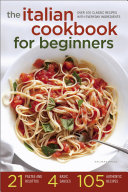 The Italian Cookbook for Beginners: Over 100 Classic Recipes with Everyday Ingredients Book