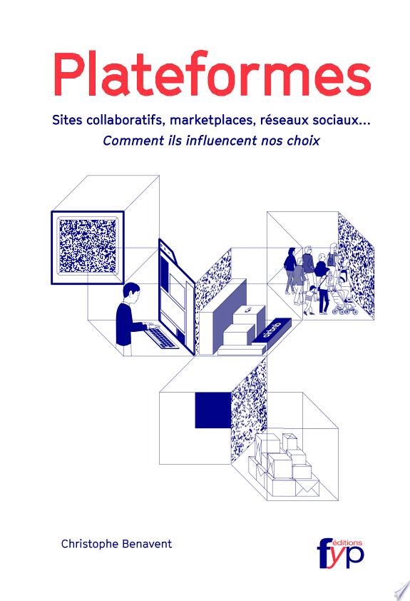 Plateformes : sites collaboratifs, marketplaces, réseaux sociaux... : comment ils influencent nos choix / Christophe Benavent.- [Limoges] : Fyp Éditions , DL 2016