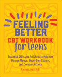 Feeling Better: CBT Workbook for Teens - Essential Skills and Activities to Help You Manage Moods, Boost Self-Esteem, and Conquer Anxiety