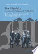Das Mittelalter zwischen Vorstellung und Wirklichkeit. Probleme, Perspektiven und Anstöße für die Unterrichtspraxis