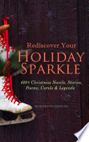 Rediscover Your Holiday Sparkle: 400+ Christmas Novels, Stories, Poems, Carols & Legends (Illustrated Edition) Collection Of The Greatest Christmas Novels