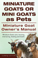 Miniature Goats Or Mini Goats as Pets  Miniature Goat Owners Manual  Miniature Goats Care  Housing  Interacting  Feeding and Health