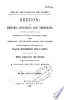 Oregon  Its History  Condition and Prospects Containing a Description of the Geography  Climate and Productions  with Personal Adventures Among the Indians During a Residence of the Author on the Plains Bordering the Pacific While Connected with the Oregon Mission Book PDF