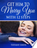 Get Him To Marry You With 12 Steps