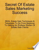 Secret Of Estate Sales Marketing Success: REAL Estate Sale Techniques & Templates To Go From Beginner To Getting An Endless Stream Of Estate Sale Clients