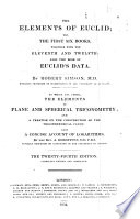 The Elements of Euclid  viz  the first six books  together with the eleventh and twelfth  Also the book of Euclid s Data  By R  Simson  To which is added  A treatise on the construction of the trigonometrical canon  by J  Christison  and A concise account of logarithms  by A  Robertson