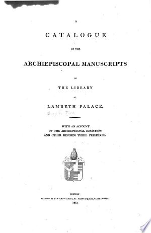A Catalogue of the Archiepiscopal Manuscripts in the Library at Lambeth Palace: With an Account of the Archiepiscopal Registers and Other Records There Preserved