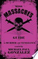 Miss Massacre's Guide To Murder And Vengeance : her for dead. their mistake. if memory serves,...