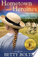 Hometown Heroines  True Stories of Bravery  Daring   Adventure