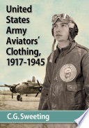 United States Army Aviators' Clothing, 1917-1945 : the development, manufacture, and use...