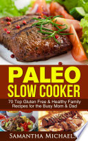 Paleo Slow Cooker  70 Top Gluten Free   Healthy Family Recipes for the Busy Mom   Dad
