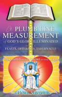 A Plumb Line Measurement of God s Glory Illuminated in the Feasts  Offerings  Tabernacle