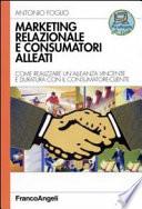 Marketing relazionale e consumatori alleati  Come realizzare un alleanza vincente e duratura con il consumatore cliente