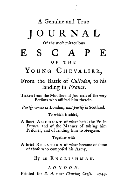 JOURNAL Of the most miraculous ESCAPE OF THE YOUNG CHEVALIER From the Battle of Culloden to his landing in France Taken from the Mouths and Journals of the very Persons who assisted him therein Partly wrote in London and partly in Scotland To which is added A short ACCOUNT of what befel the Pr in France and of the Manner of taking him Prisoner and of sending him to Avignon Together with A brief RELATION of what became of some of those who composed his Army By an ENGLISHMAN LONDON Printed for B.A. near Charing Cross 1749 A Genuine and True
