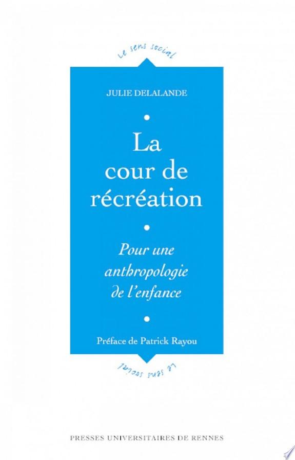 La cour de récréation : contribution à une anthropologie de l'enfance / Julie Delalande ; préface de Patrick Rayou.- Rennes : Presses universitaires de Rennes , DL 2001