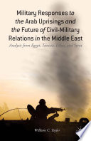 Military Responses to the Arab Uprisings and the Future of Civil Military Relations in the Middle East